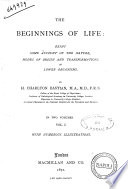 The Beginnings of Life Being Some Account of the Nature  Modes of Origin and Transformations of Lower Organisms by H  Charlton Bastian