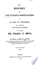 The History of the Knights Hospitallers of St. John of Jerusalem, Styled Afterwards, the Knights of Rhodes and at Present, the Knights of Malta