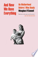 """And Now We Have Everything: On Motherhood Before I Was Ready"" by Meaghan O'Connell"