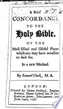 A Brief Concordance to the Holy Bible of the Most Usual and Useful Places which One May Have Occasion to Seek For  In a New Method  By Samuel Clark