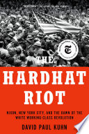 """The Hardhat Riot: Nixon, New York City, and the Dawn of the White Working-Class Revolution"" by David Paul Kuhn"
