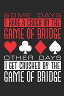 Some Days I Have a Crush on the Game of Bridge Other Days I Get Crushed by the Game of Bridge