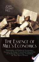 The Essence of Mill s Economics  Principles of Political Economy  Essays on Some Unsettled Questions of Political Economy  Socialism   The Slave Power