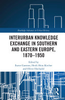 Interurban Knowledge Exchange in Southern and Eastern Europe, 1870–1950
