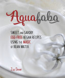 Aquafaba: Sweet and Savory Vegan Recipes Made Egg-Free with the ...