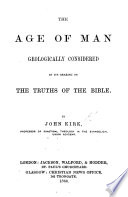 "The Age of Man Geologically Considered in Its Bearing on the Truths of the Bible. [Being a Reply to Sir Charles Lyell's ""Geological Evidences of the Antiquity of Man.""]"
