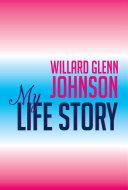 Willard Glenn Johnson, My Life Story