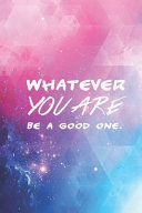 Whatever You Are Be A Good One Motivational Journal