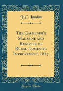 The Gardener S Magazine And Register Of Rural Domestic Improvement 1827 Classic Reprint
