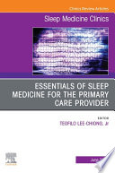 Essentials of Sleep Medicine for the Primary Care Provider  An Issue of Sleep Medicine Clinics  E Book