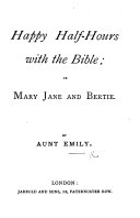 Happy Half Hours with the Bible  or Mary  Jane and Bertie  By Aunt Emily
