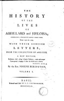 The History of the Lives of Abeillard and Heloisa; Comprising a Period of Eighty Four Years, from 1079 to 1163. With Ther Genuine Letters, from the Collection of Amboise ... By the Rev. Joseph Berington