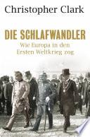 Die Schlafwandler  : Wie Europa in den Ersten Weltkrieg zog