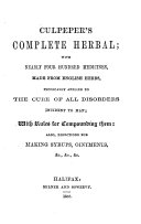 Culpeper's Complete Herbal. With Nearly Four Hundred Medicines, Made from English Herbs, Physically Applied to the Cure of All Disorders Incident to Man ..
