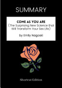 SUMMARY - Come As You Are (The Surprising New Science That Will Transform Your Sex Life) By Emily Nagoski
