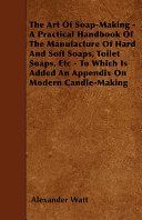 The Art of Soap-Making - A Practical Handbook of the Manufacture of Hard and Soft Soaps, Toilet Soaps, Etc - To Which Is Added an Appendix on Modern Candle-Making