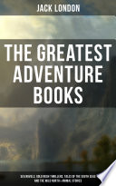 The Greatest Adventure Books of Jack London  Sea Novels  Gold Rush Thrillers  Tales of the South Seas and the Wild North   Animal Stories