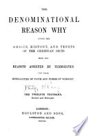 The Denominational reason why, giving the origin, history, and tenets of the Christian sects, with the reasons assigned by themselves for their specialities of faith and forms of worship