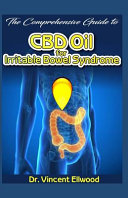 The Comprehensive Guide to CBD Oil for Irritable Bowel Syndrome: A Comprehensive Overview of Ibs and How CBD Oil Is Its Miraculous Cure!