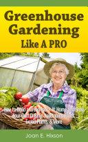Greenhouse Gardening Like A Pro