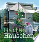 Garten-Häuschen  : 200 Wohnideen zum Entspannen, Arbeiten und Spielen
