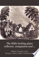 The Bible Looking Glass  Reflector  Companion and Guide to the Great Truths of the Sacred Scriptures  and Illustrating the Diversities of Human Character  and the Qualities of the Human Heart Book