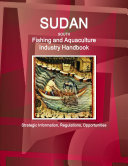 Sudan South Fishing and Aquaculture Industry Handbook: Strategic Information, Regulations, Opportunities