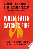 When Faith Catches Fire  : Embracing the Spiritual Passion of the Latino Reformation