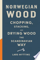 """Norwegian Wood: Chopping, Stacking, and Drying Wood the Scandinavian Way"" by Lars Mytting"