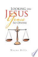 Looking Unto Jesus Grace So Divine