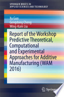 Report of the Workshop Predictive Theoretical  Computational and Experimental Approaches for Additive Manufacturing  WAM 2016