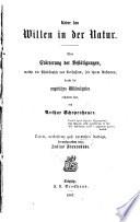 Über den Willen in der Natur  : eine Erörterung d. Bestätigungen, welche d. Philosophie d. Verf., seit ihrem Auftreten, durch das empirische Wiss. erhalten hat
