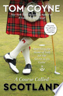 """""""A Course Called Scotland: Searching the Home of Golf for the Secret to Its Game"""" by Tom Coyne"""