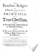 The Protestant Religion Is A Sure Foundtion And Principle Of A True Christian And A Good Subject A Great Friend To Humane Society And A Grand Promoter Of All Virtues Both Christian And Moral The Second Edition