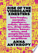 """Rise of the Videogame Zinesters: How Freaks, Normals, Amateurs, Artists, Dreamers, Drop-outs, Queers, Housewives, and People Like You Are Taking Back an Art Form"" by Anna Anthropy"