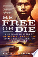 Read Online Be Free or Die: The Amazing Story of Robert Smalls' Escape from Slavery to Union Hero For Free