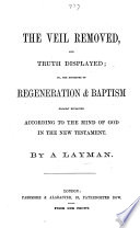 The Veil Removed  and Truth Displayed  Or  The Doctrines of Regeneration and Baptism Clearly Explained According to the Mind of God in the New Testament  By a Layman