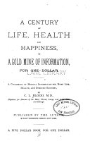 A Century of Life  Health and Happiness  Or  A Gold Mine of Information     A Cyclopedia of Medical Information for Home Life  Health  and Domestic Economy