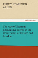 The Age of Erasmus Lectures Delivered in the Universities of Oxford and London