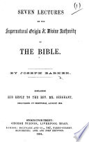 Seven Lectures on the Supernatural Origin   Divine Authority of the Bible  By J  Barker  Containing his reply to the Rev  Mr  Sergeant  etc Book PDF