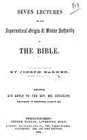 Seven Lectures on the Supernatural Origin & Divine Authority of the Bible. By J. Barker. Containing his reply to the Rev. Mr. Sergeant, etc