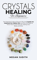 Crystal Healing for Beginners  The Essential Guide to Discover why the Crystals Are Important for a Better Life  and Why You Need to Know How to Use