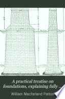 A Practical Treatise on Foundations  Explaining Fully the Principles Involved  Supplemented by Articles on the Use of Concrete in Foundations