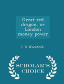 Great Red Dragon  Or London Money Power   Scholar s Choice Edition