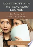 Don't Gossip in the Teachers' Lounge, 150 Tips for New Teachers by Rebecca C. Schmidt PDF