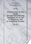 Introduction to the study of international law designed as an aid in teaching  and in historical studies