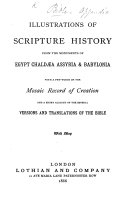 Illustrations of Scripture History from the monuments of Egypt  Chald  a  Assyria    Babylonia  with a few words on the Mosaic record of creation  and a short account of the several versions and translations of the Bible  With map