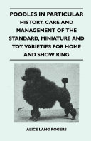 Poodles In Particular   History  Care And Management Of The Standard  Miniature And Toy Varieties For Home And Show Ring