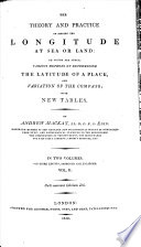 The Theory and Practise of finding the Longitude at Sea or Land  To which are added various methods of determining the latitude of a place and variation of the compass  with new tables