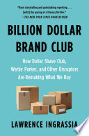 """Billion Dollar Brand Club: How Dollar Shave Club, Warby Parker, and Other Disruptors Are Remaking What We Buy"" by Lawrence Ingrassia"